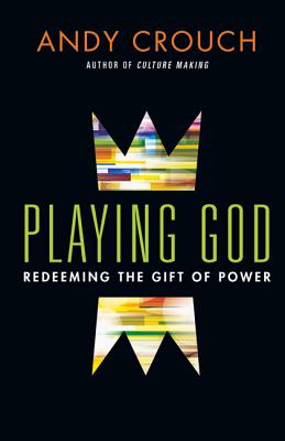 Playing God: Redeeming the Gift of Power, Andy Crouch