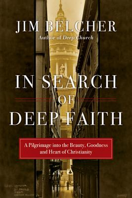 In Search of Deep Faith: A Pilgrimage into the Beauty, Goodness and Heart of Christianity, Jim Belcher