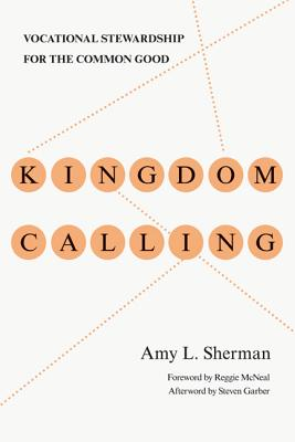 Kingdom Calling: Vocational Stewardship for the Common Good, Amy L. Sherman