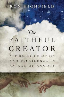 Image for The Faithful Creator: Affirming Creation and Providence in an Age of Anxiety