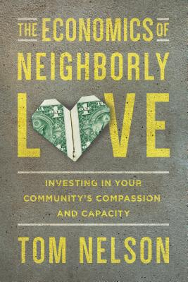 The Economics of Neighborly Love: Investing in Your Community's Compassion and Capacity, Tom Nelson
