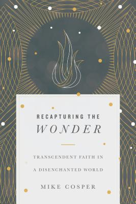 Image for Recapturing the Wonder: Transcendent Faith in a Disenchanted World