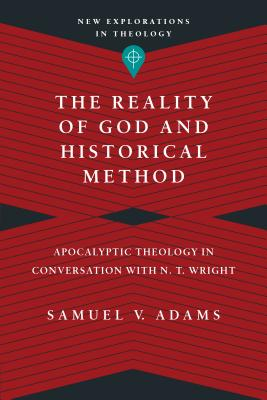 Image for The Reality of God and Historical Method: Apocalyptic Theology in Conversation with N. T. Wright (New Explorations in Theology)