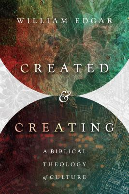 Created and Creating: A Biblical Theology of Culture, William Edgar