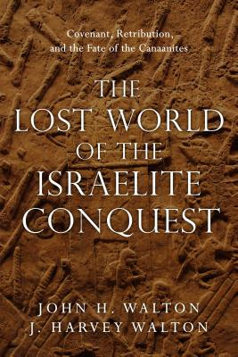 Image for The Lost World of the Israelite Conquest: Covenant, Retribution, and the Fate of the Canaanites