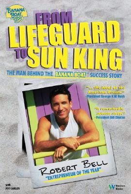 From Lifeguard to Sun King: The Man Behind the Banana Boat Success Story, Bell, Robert Ph.D.