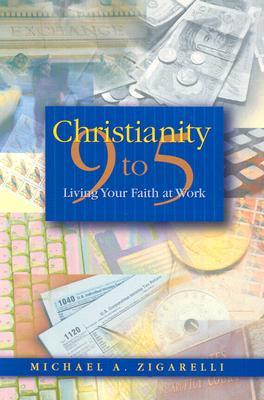 Christianity 9 to 5: Living Your Faith at Work, Zigarelli, Michael A.