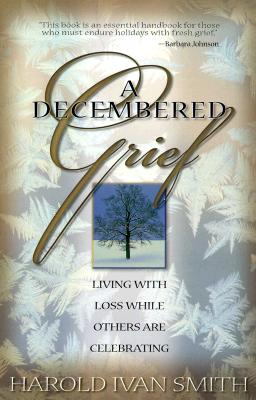A Decembered Grief: Living with Loss While Others are Celebrating, Harold Ivan Smith