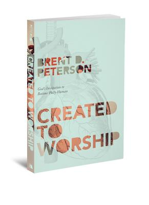 Created to Worship: God's Invitation to Become Fully Human, Brent D. Peterson