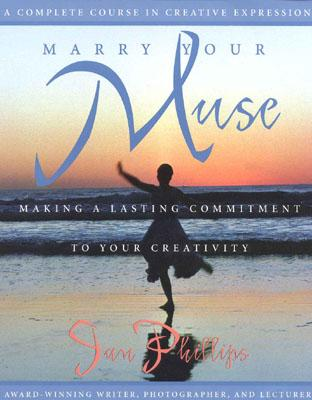 MARRY YOUR MUSE : MAKING A LASTING COMMI, JAN PHILLIPS