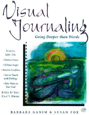 Image for Visual Journaling : Going Deeper Than Words; Using Art to Reduce Stress, Release Anger, Resolve Conflicts, Get in Touch with Feelings, Give Voice to Your Soul