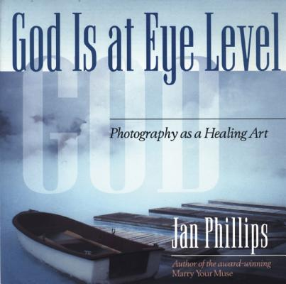 God Is at Eye Level: Photography as a Healing Art, Phillips, Jan
