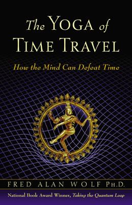 The Yoga of Time Travel: How the Mind Can Defeat Time, Fred Alan Wolf