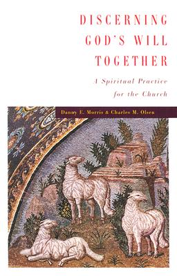 Discerning God's Will Together: A Spiritual Practice for the Church, Danny E. Morris, Charles M. Olsen