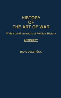 History of the Art of War: Within the Frame Work of Political History- Antiquity, Vol.1 (Contributions in Military Studies), Delbruck, Hans