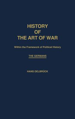 History of the Art of War Within the Framework of Political History: The Germans (Contributions in Military Studies)