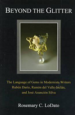 Image for Beyond the Glitter: The Language of Gems in Modernista Writers Ruben Dario, Ramon Del Valle-Inclan, and Jose Asuncion Silva