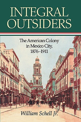 Integral Outsiders: The American Colony in Mexico City, 1876D1911 (Latin American Silhouettes), Schell Jr., William