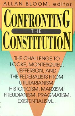 Image for Confronting the Constitution: The Challenge to Locke, Montesquieu, Jefferson, and the Federalists from Utilitarianism, Historicism, Marxism, Freudis