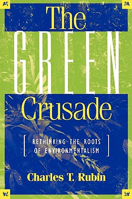 The Green Crusade: Rethinking the Roots of Environmentalism, Charles T. Rubin  (Author)
