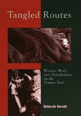 Tangled Routes: Women, Work, and Globalization on the Tomato Trail, Barndt, Deborah