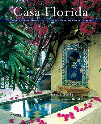 Casa Florida: Spanish-Style Houses from Winter Park to Coral Gables, Sully, Susan