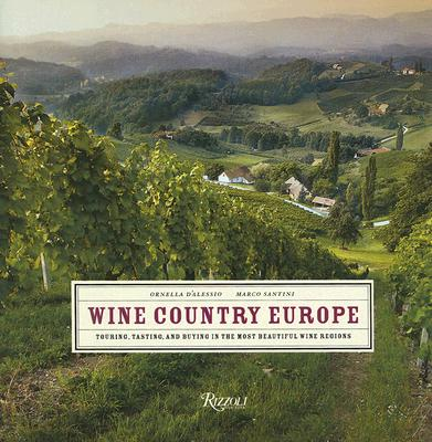 Wine Country Europe: Touring, Tasting, and Buying in the Most Beautiful Wine Regions, D'Alessio, Ornella; Santini, Marco