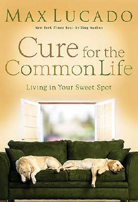 "Cure for the Common Life: Living in Your Sweet Spot, ""Lucado, Max"""