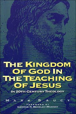 Kingdom of God and the Teaching of Jesus: In 20th Century Theology, Mark Saucy