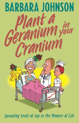 Plant a Geranium in Your Cranium : Sowing Seeds of Joy in the Manure of Life, BARBARA JOHNSON