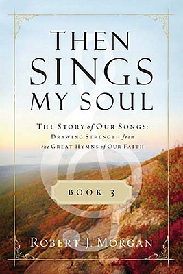 Image for Then Sings My Soul: The Story of Our Songs, Drawing Strength from the Great Hymns of Our Faith (Book 3)