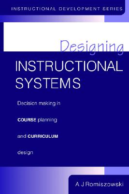 Designing Instructional Systems: Decision Making in Course Planning and Curriculum Design, Romiszowski, A. J.