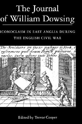 The Journal of William Dowsing: Iconoclasm in East Anglia during the English Civil War