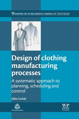 Design of Clothing Manufacturing Processes: A Systematic Approach to Planning, Scheduling and Control (Woodhead Publishing Series in Textiles), Ger?ak, Jelka