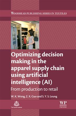 Optimizing Decision Making in the Apparel Supply Chain Using Artificial Intelligence (AI): From Production to Retail (Woodhead Publishing Series in Textiles), Wong, Calvin; Guo, Z. X.; Leung, S Y S