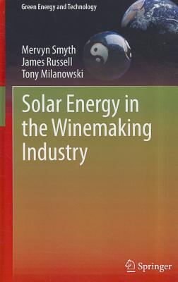 Solar Energy in the Winemaking Industry (Green Energy and Technology), Smyth, Mervyn; Russell, James; Milanowski, Tony