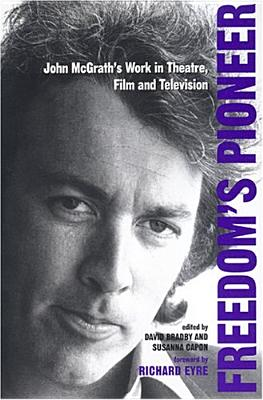 Image for Freedom's Pioneer: John McGrath's Work in Theatre, Film and Television (Exeter Performance Studies)
