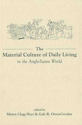 Image for The Material Culture of Daily Living in the Anglo-Saxon World (Exeter Studies in Medieval Europe LUP)