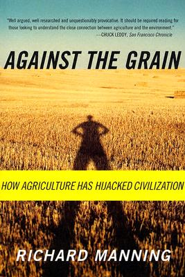 Against the Grain: How Agriculture Has Hijacked Civilization, Manning, Richard