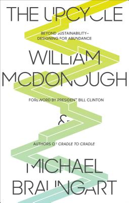 The Upcycle: Beyond Sustainability--Designing for Abundance, McDonough, William; Braungart, Michael