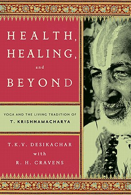 Health, Healing, and Beyond: Yoga and the Living, T. K. V. Desikachar