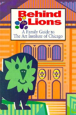 Image for Behind the Lions: A Family Guide to the Art Institute of Chicago