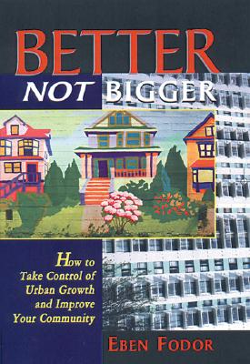 Better, Not Bigger: How To Take Control of Urban Growth and Improve Your Community, Fodor, Eben V.