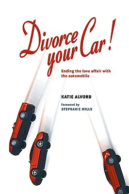 Divorce Your Car! : Ending the Love Affair with the Automobile, Alvord, Katie