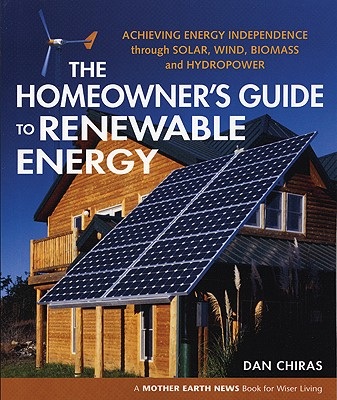 Image for The Homeowner's Guide to Renewable Energy: Achieving Energy Independence from Wind, Solar, Biomass and Hydropower (Mother Earth News Wiser Living Series)