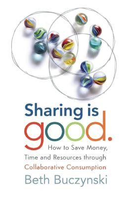 Sharing is Good: How to Save Money, Time and Resources through Collaborative Consumption, Beth Buczynski