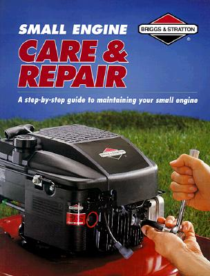 Image for Small Engine Care & Repair : A Step-By-Step Guide to Maintaining Your Small Engine