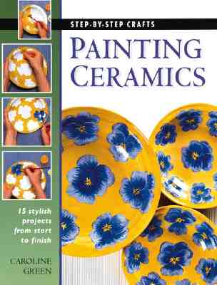 Painting Ceramics: 15 Stylish Projects from Start to Finish (Step-By-Step Crafts), Caroline Green
