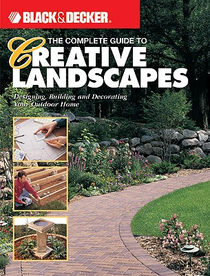 Image for The Complete Guide to Creative Landscapes : Designing, Building, and Decorating Your Outdoor Home (Black & Decker Home Improvement Library)