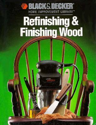 Image for Refinishing & Finishing Wood (Black & Decker Home Improvement Library)